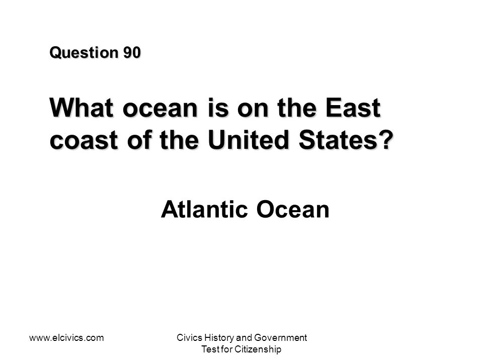 www.elcivics.comCivics History and Government Test for Citizenship Question 90 What ocean is on the East coast of the United States.