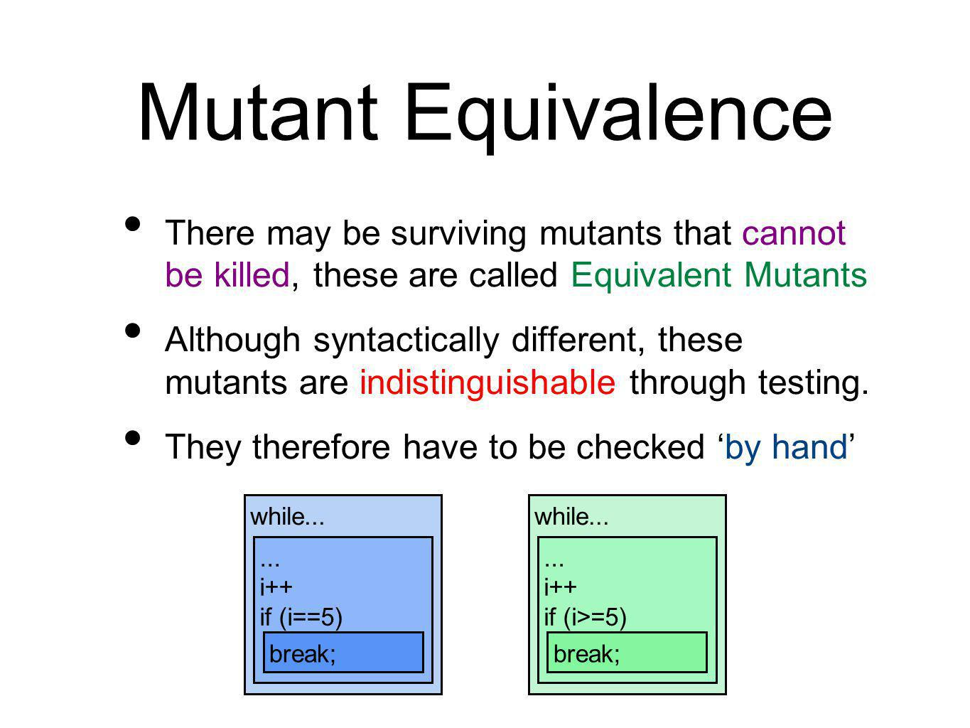 Mutant Equivalence There may be surviving mutants that cannot be killed, these are called Equivalent Mutants Although syntactically different, these mutants are indistinguishable through testing.