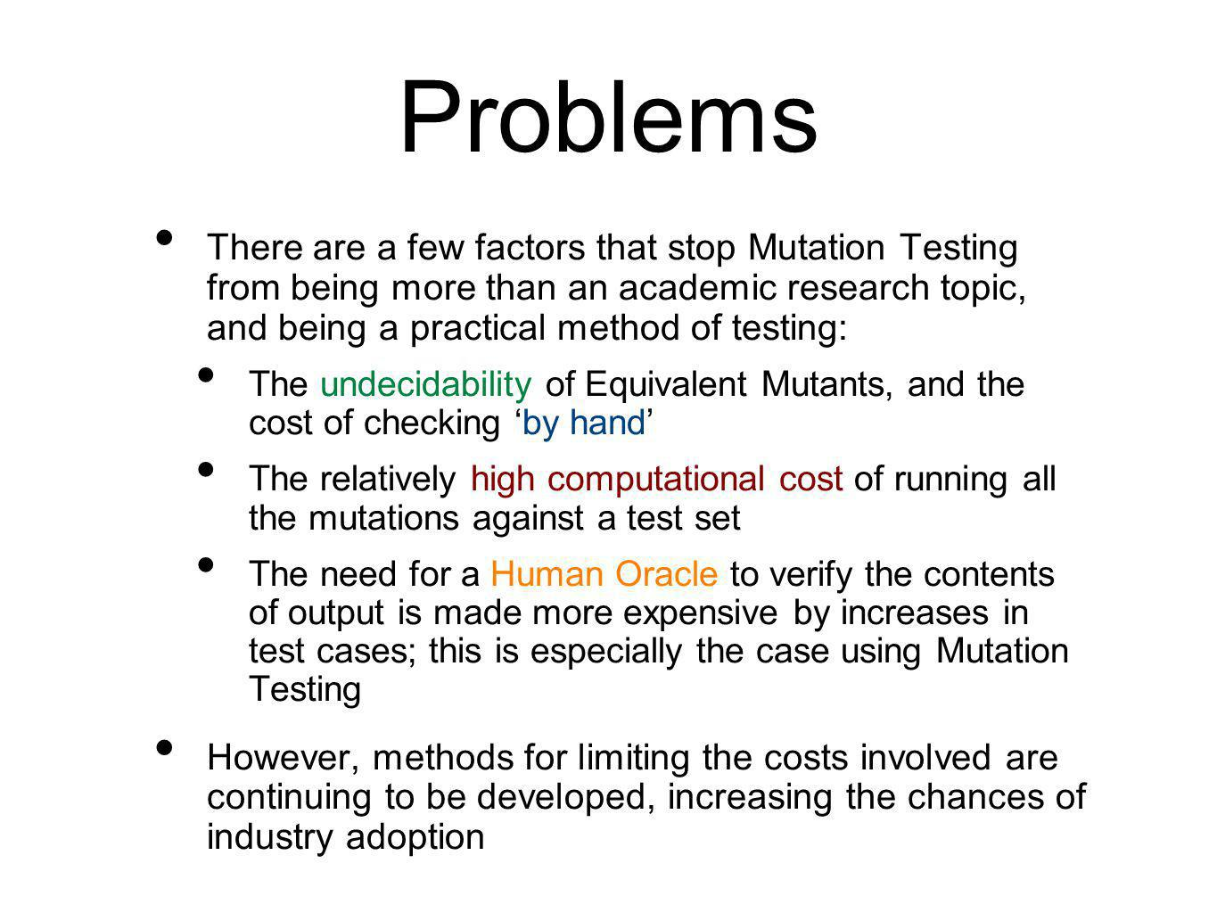 Problems There are a few factors that stop Mutation Testing from being more than an academic research topic, and being a practical method of testing: The undecidability of Equivalent Mutants, and the cost of checking 'by hand' The relatively high computational cost of running all the mutations against a test set The need for a Human Oracle to verify the contents of output is made more expensive by increases in test cases; this is especially the case using Mutation Testing However, methods for limiting the costs involved are continuing to be developed, increasing the chances of industry adoption
