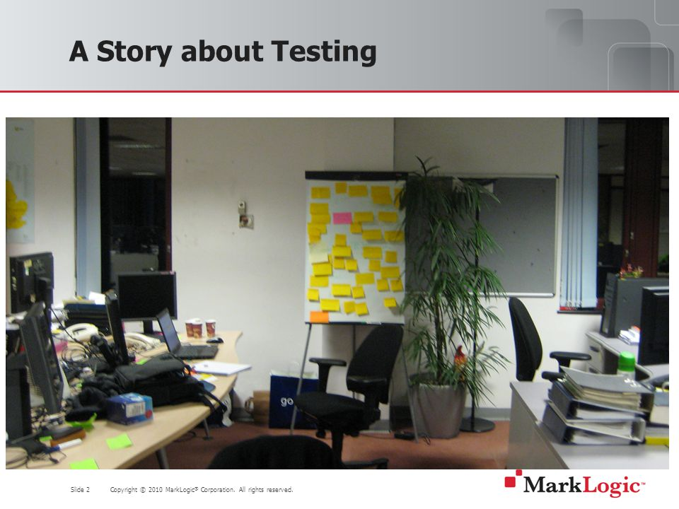 Slide 2 Copyright © 2010 MarkLogic ® Corporation. All rights reserved. A Story about Testing