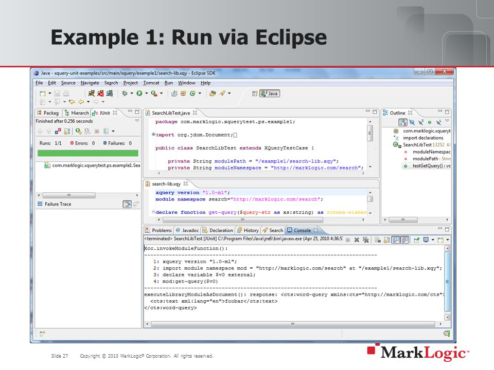 Slide 27 Copyright © 2010 MarkLogic ® Corporation. All rights reserved. Example 1: Run via Eclipse