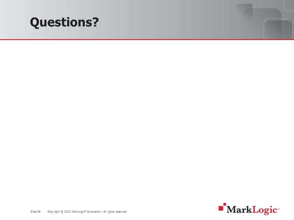 Slide 56 Copyright © 2010 MarkLogic ® Corporation. All rights reserved. Questions?