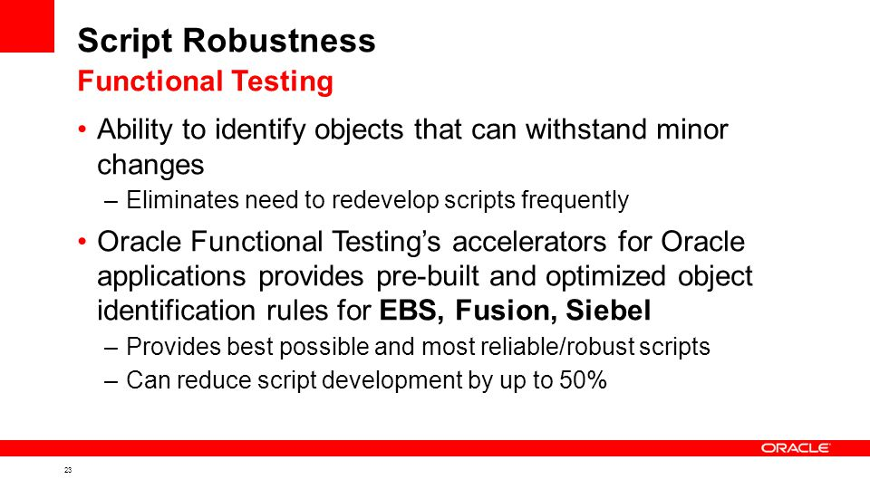 23 Script Robustness Ability to identify objects that can withstand minor changes –Eliminates need to redevelop scripts frequently Oracle Functional Testing's accelerators for Oracle applications provides pre-built and optimized object identification rules for EBS, Fusion, Siebel –Provides best possible and most reliable/robust scripts –Can reduce script development by up to 50% Functional Testing