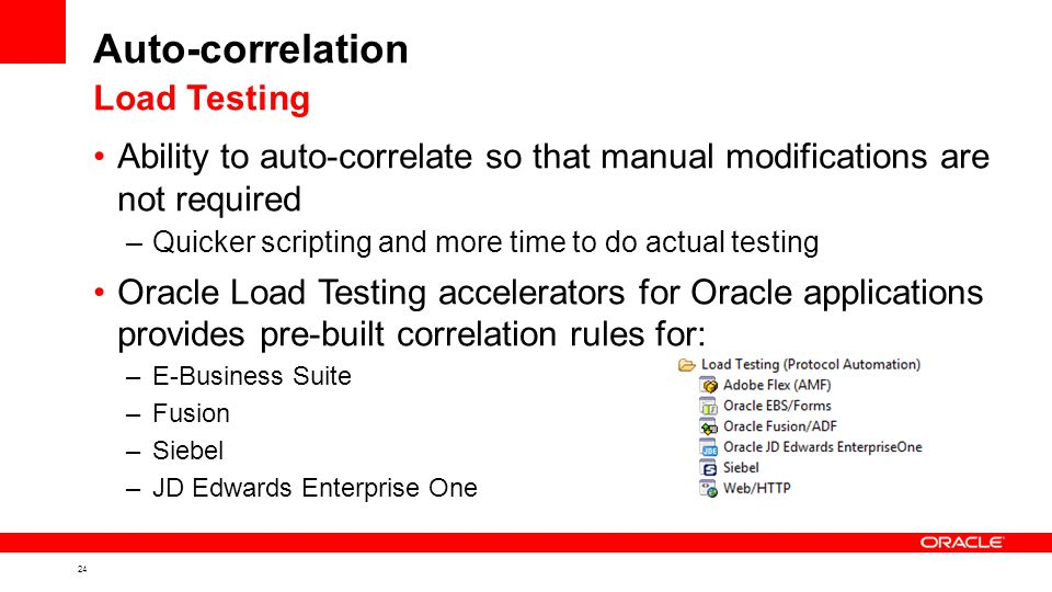 24 Auto-correlation Ability to auto-correlate so that manual modifications are not required –Quicker scripting and more time to do actual testing Oracle Load Testing accelerators for Oracle applications provides pre-built correlation rules for: –E-Business Suite –Fusion –Siebel –JD Edwards Enterprise One Load Testing
