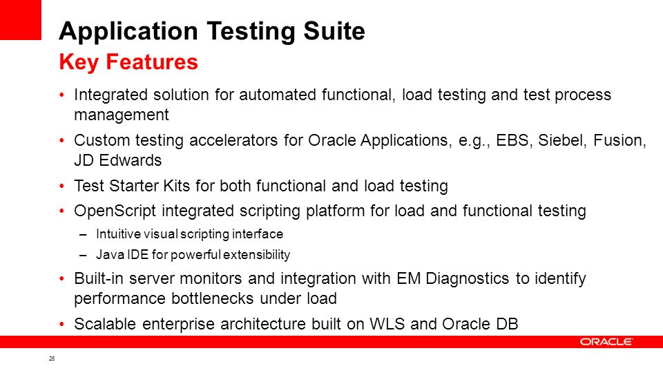 26 Application Testing Suite Integrated solution for automated functional, load testing and test process management Custom testing accelerators for Oracle Applications, e.g., EBS, Siebel, Fusion, JD Edwards Test Starter Kits for both functional and load testing OpenScript integrated scripting platform for load and functional testing –Intuitive visual scripting interface –Java IDE for powerful extensibility Built-in server monitors and integration with EM Diagnostics to identify performance bottlenecks under load Scalable enterprise architecture built on WLS and Oracle DB Key Features