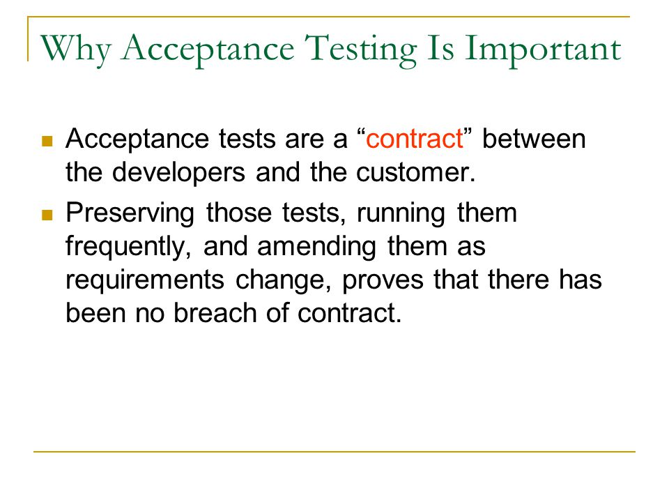 Why Acceptance Testing Is Important Acceptance tests do three things for a software development team: They capture user requirements in a directly verifiable way, and they measure how well the system meets those requirements.