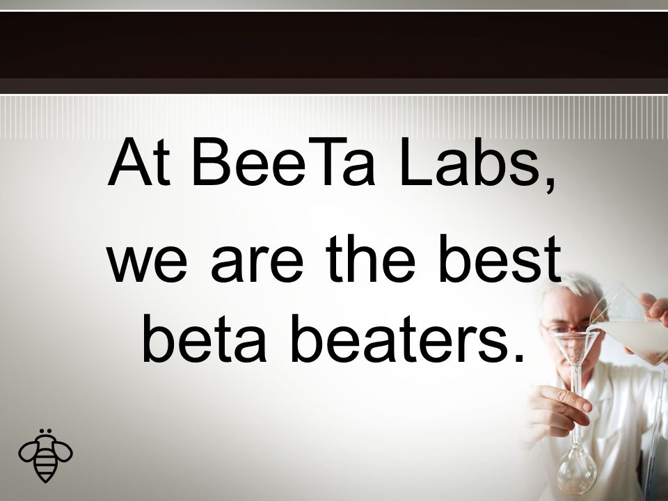 At BeeTa Labs, we are the best beta beaters.