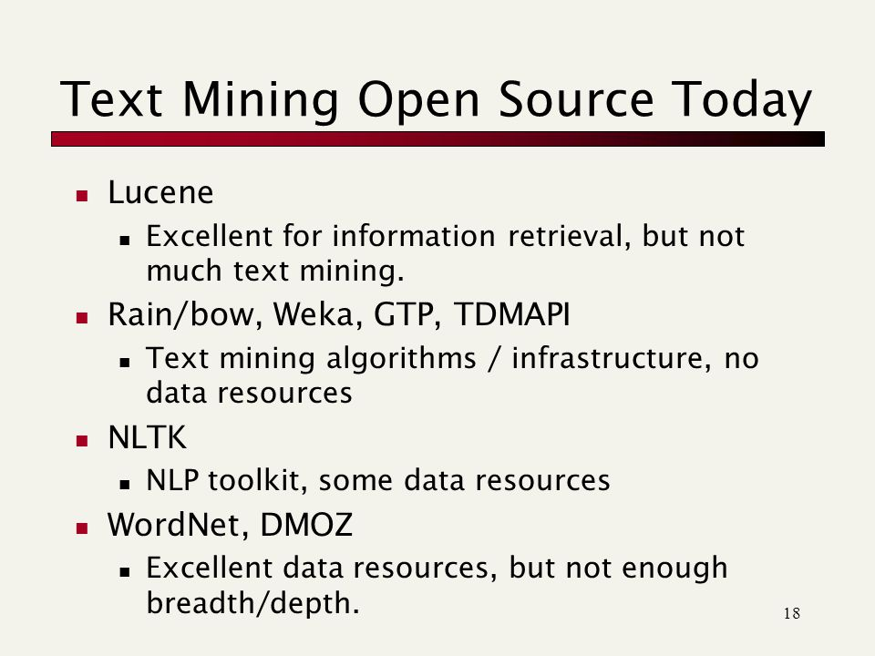 18 Text Mining Open Source Today Lucene Excellent for information retrieval, but not much text mining.