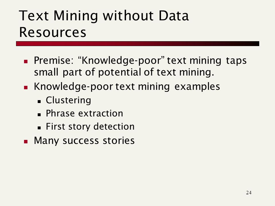 24 Text Mining without Data Resources Premise: Knowledge-poor text mining taps small part of potential of text mining.