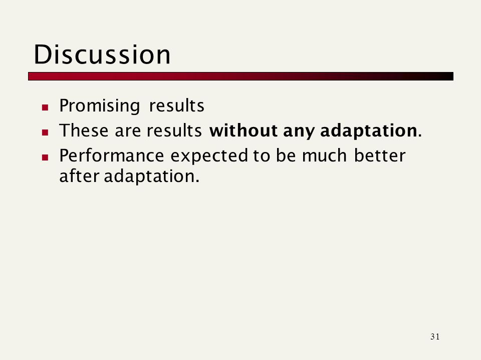 31 Discussion Promising results These are results without any adaptation.
