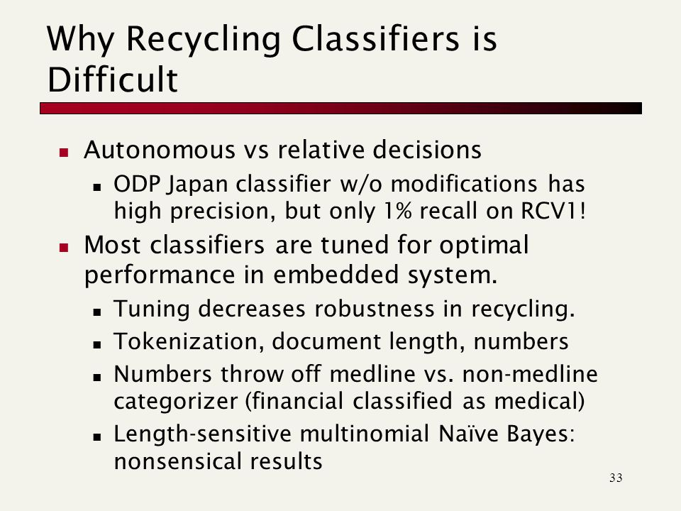 33 Why Recycling Classifiers is Difficult Autonomous vs relative decisions ODP Japan classifier w/o modifications has high precision, but only 1% recall on RCV1.