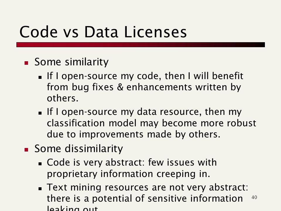 40 Code vs Data Licenses Some similarity If I open-source my code, then I will benefit from bug fixes & enhancements written by others.