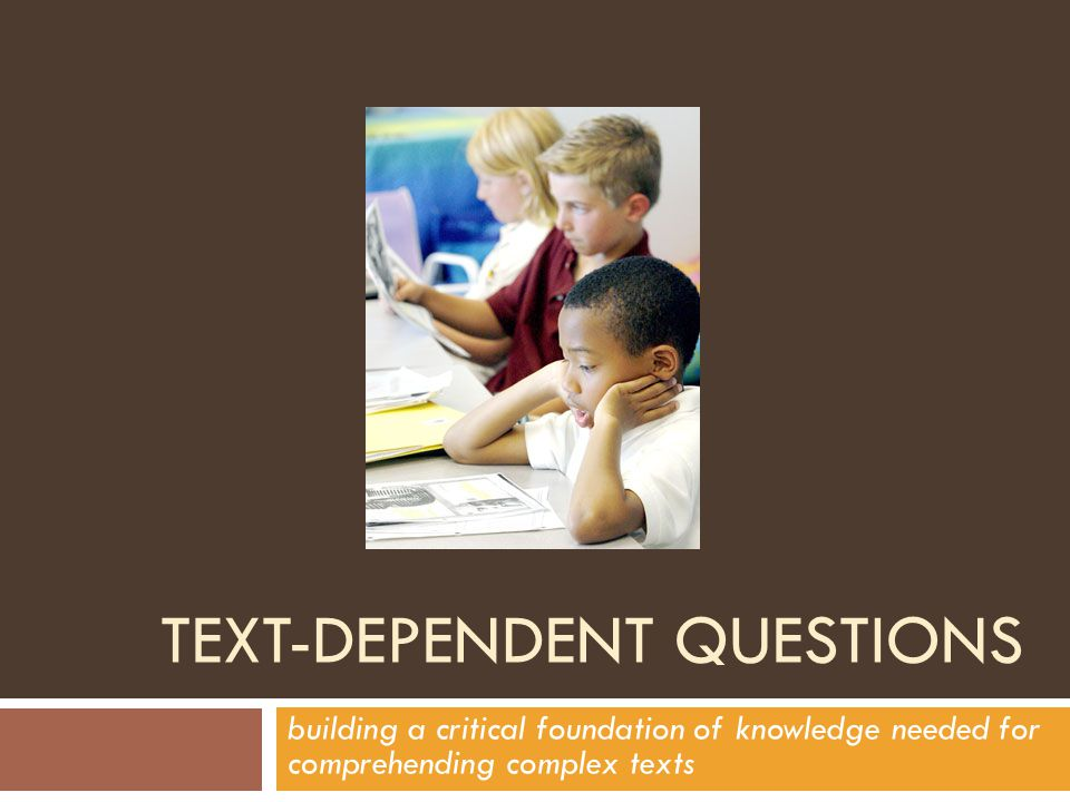 TEXT-DEPENDENT QUESTIONS building a critical foundation of knowledge needed for comprehending complex texts