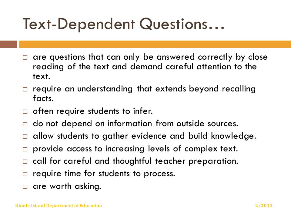 Text-Dependent Questions…  are questions that can only be answered correctly by close reading of the text and demand careful attention to the text.