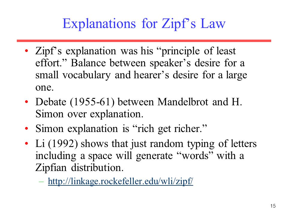 15 Explanations for Zipf's Law Zipf's explanation was his principle of least effort. Balance between speaker's desire for a small vocabulary and hearer's desire for a large one.