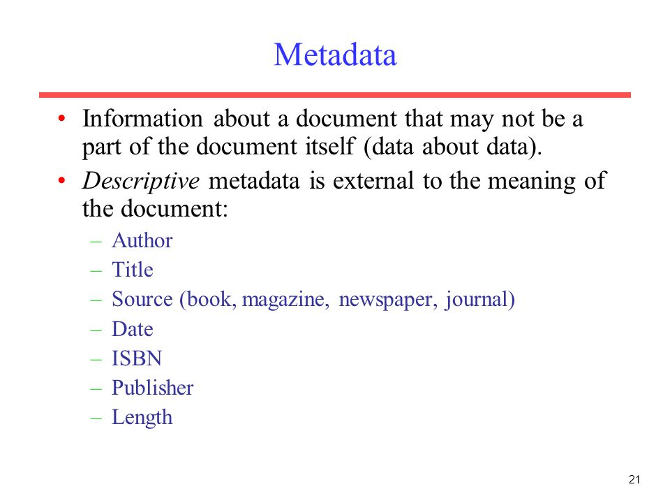 21 Metadata Information about a document that may not be a part of the document itself (data about data).