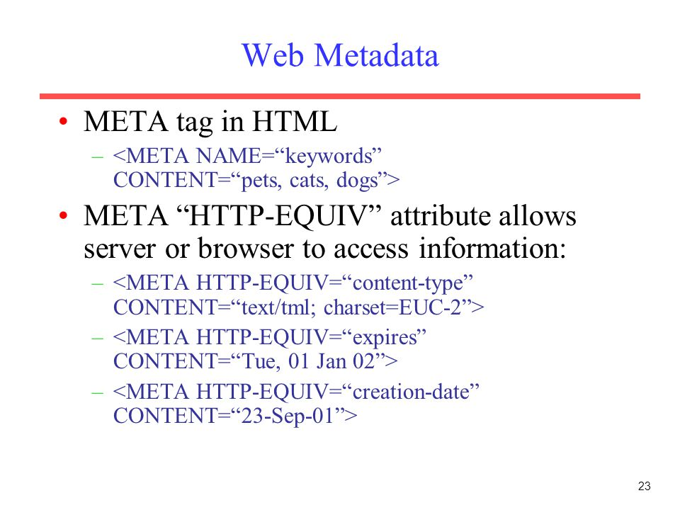 23 Web Metadata META tag in HTML – META HTTP-EQUIV attribute allows server or browser to access information: –
