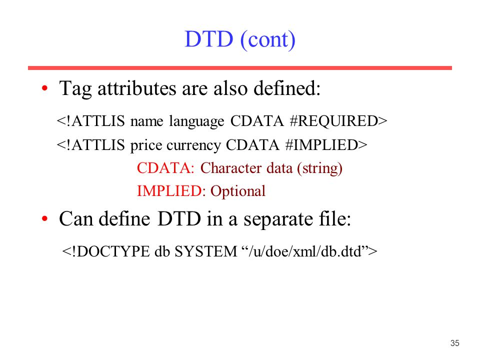 35 DTD (cont) Tag attributes are also defined: CDATA: Character data (string) IMPLIED: Optional Can define DTD in a separate file: