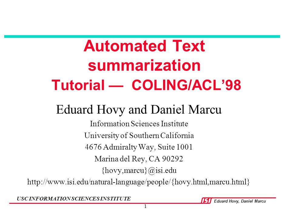 Eduard Hovy, Daniel Marcu USC INFORMATION SCIENCES INSTITUTE 1 Automated Text summarization Tutorial — COLING/ACL'98 Eduard Hovy and Daniel Marcu Info