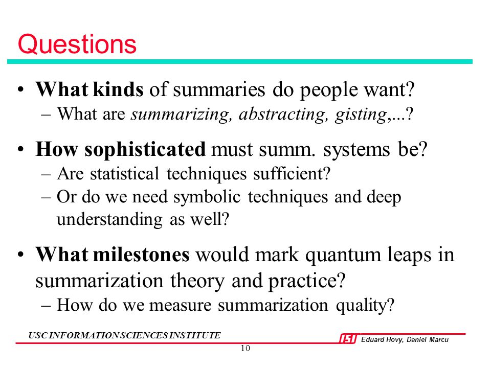 Eduard Hovy, Daniel Marcu USC INFORMATION SCIENCES INSTITUTE 10 Questions What kinds of summaries do people want? –What are summarizing, abstracting,