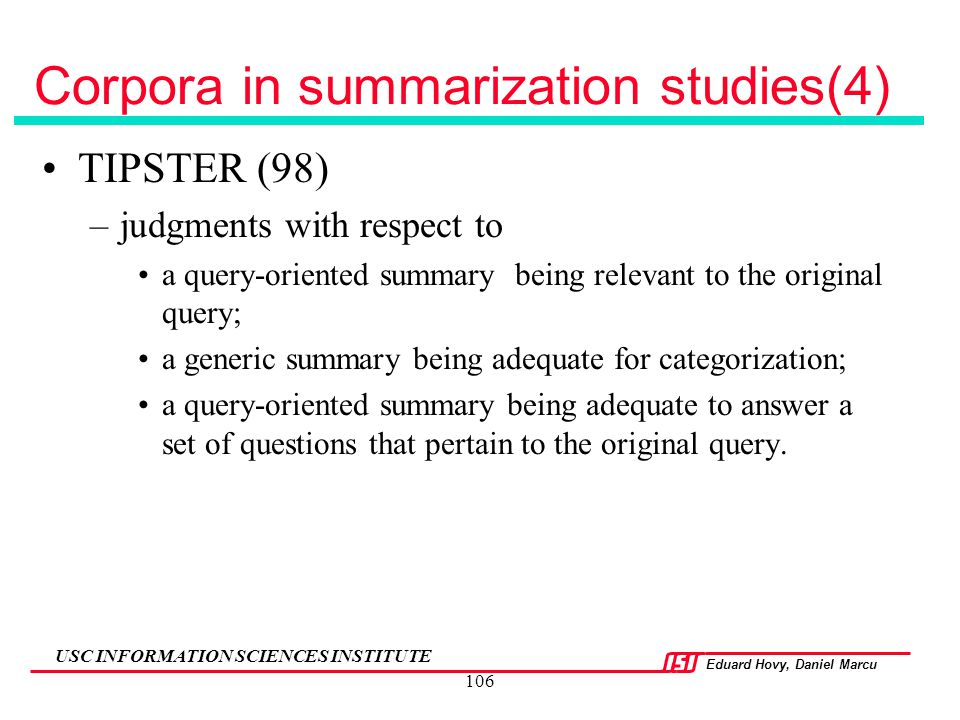 Eduard Hovy, Daniel Marcu USC INFORMATION SCIENCES INSTITUTE 106 Corpora in summarization studies(4) TIPSTER (98) –judgments with respect to a query-o