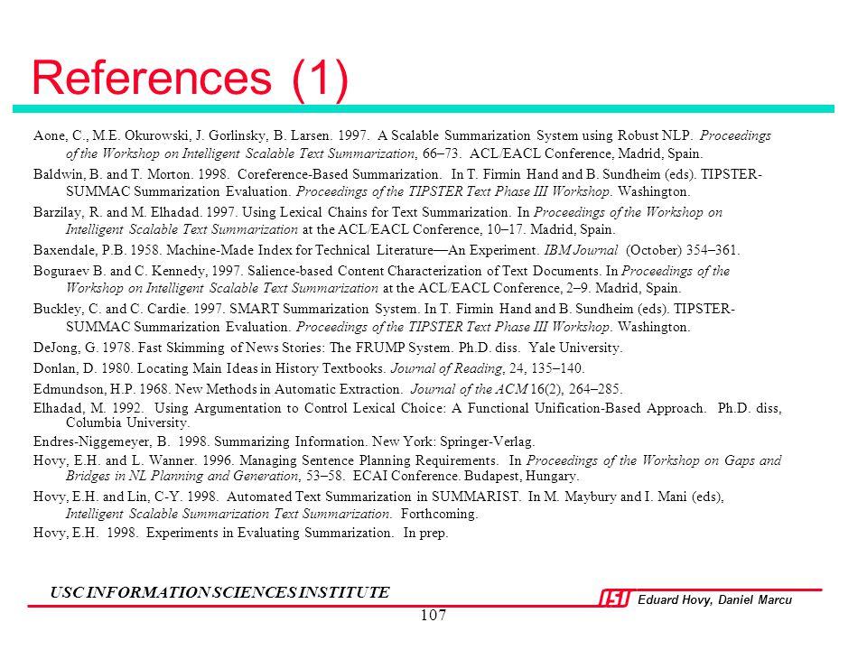 Eduard Hovy, Daniel Marcu USC INFORMATION SCIENCES INSTITUTE 107 References (1) Aone, C., M.E. Okurowski, J. Gorlinsky, B. Larsen. 1997. A Scalable Su