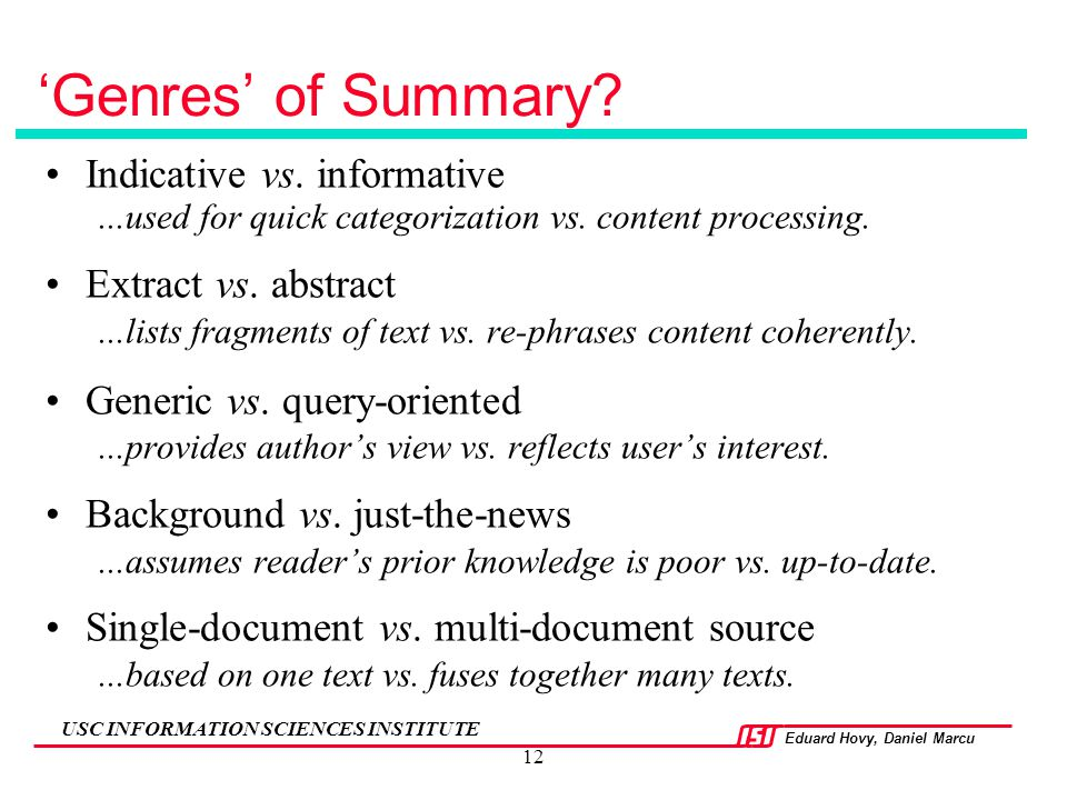 Eduard Hovy, Daniel Marcu USC INFORMATION SCIENCES INSTITUTE 12 'Genres' of Summary? Indicative vs. informative...used for quick categorization vs. co