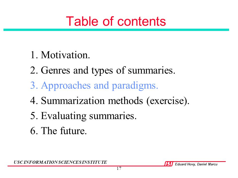 Eduard Hovy, Daniel Marcu USC INFORMATION SCIENCES INSTITUTE 17 Table of contents 1. Motivation. 2. Genres and types of summaries. 3. Approaches and p