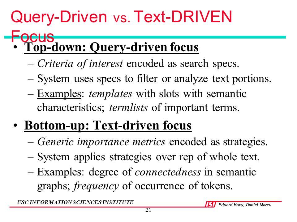 Eduard Hovy, Daniel Marcu USC INFORMATION SCIENCES INSTITUTE 21 Query-Driven vs. Text-DRIVEN Focus Top-down: Query-driven focus –Criteria of interest