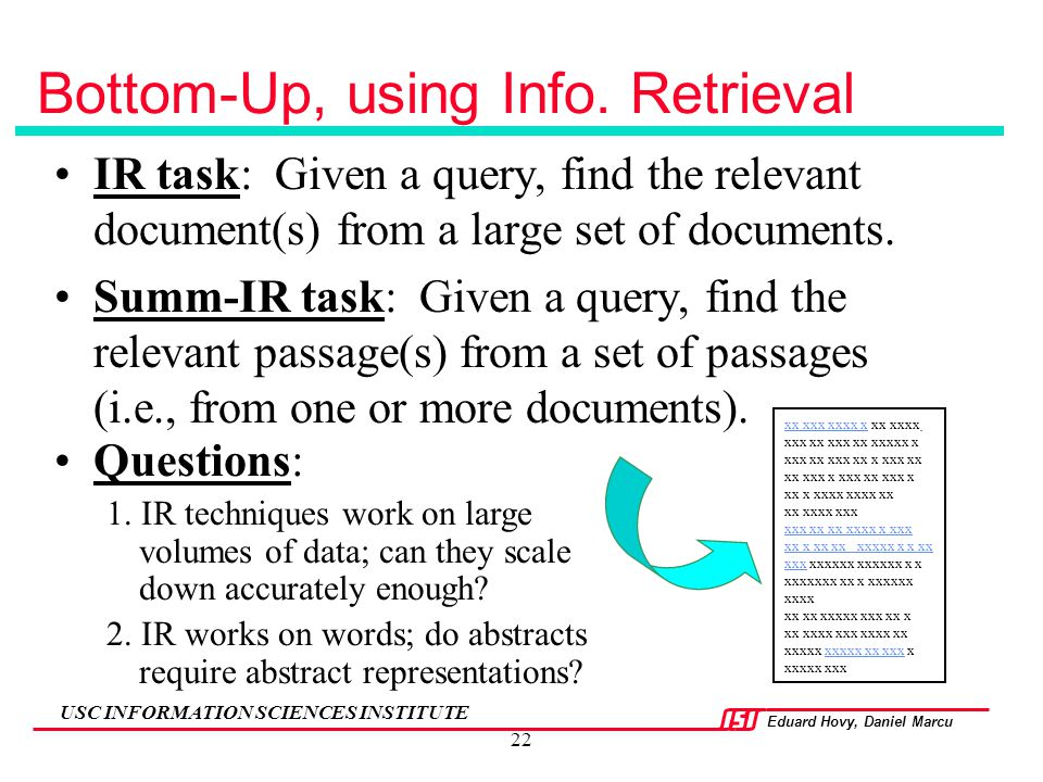 Eduard Hovy, Daniel Marcu USC INFORMATION SCIENCES INSTITUTE 22 Bottom-Up, using Info. Retrieval IR task: Given a query, find the relevant document(s)
