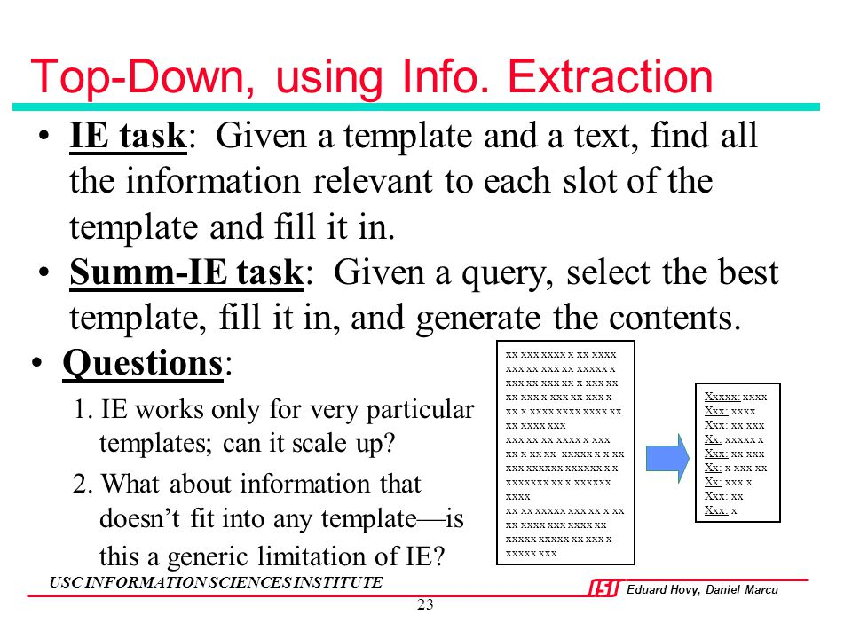 Eduard Hovy, Daniel Marcu USC INFORMATION SCIENCES INSTITUTE 23 Top-Down, using Info. Extraction IE task: Given a template and a text, find all the in