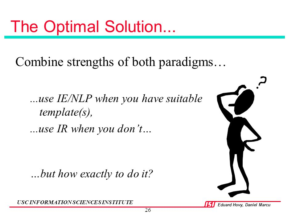 Eduard Hovy, Daniel Marcu USC INFORMATION SCIENCES INSTITUTE 26 The Optimal Solution... Combine strengths of both paradigms…...use IE/NLP when you hav