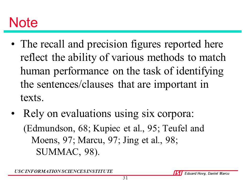 Eduard Hovy, Daniel Marcu USC INFORMATION SCIENCES INSTITUTE 31 Note The recall and precision figures reported here reflect the ability of various met
