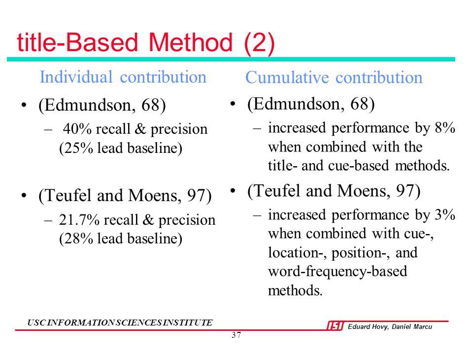 Eduard Hovy, Daniel Marcu USC INFORMATION SCIENCES INSTITUTE 37 title-Based Method (2) (Edmundson, 68) – 40% recall & precision (25% lead baseline) (T