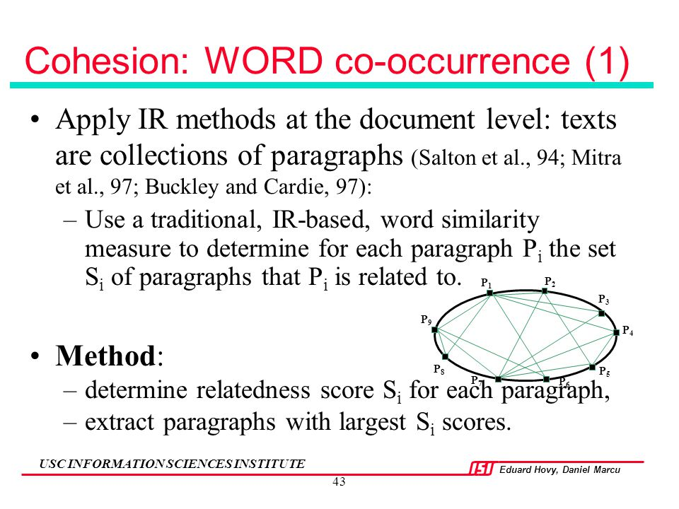 Eduard Hovy, Daniel Marcu USC INFORMATION SCIENCES INSTITUTE 43 Cohesion: WORD co-occurrence (1) Apply IR methods at the document level: texts are col