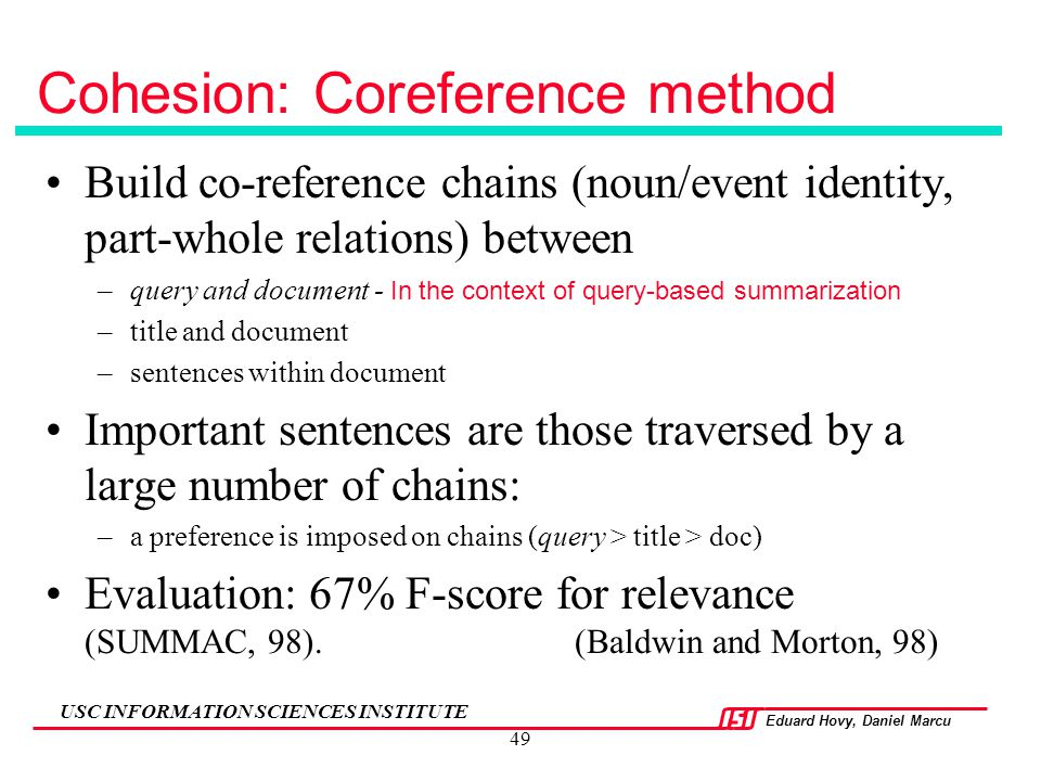 Eduard Hovy, Daniel Marcu USC INFORMATION SCIENCES INSTITUTE 49 Cohesion: Coreference method Build co-reference chains (noun/event identity, part-whol
