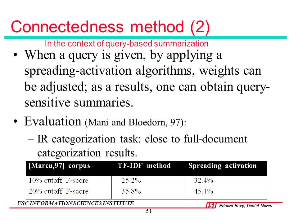 Eduard Hovy, Daniel Marcu USC INFORMATION SCIENCES INSTITUTE 51 Connectedness method (2) When a query is given, by applying a spreading-activation alg