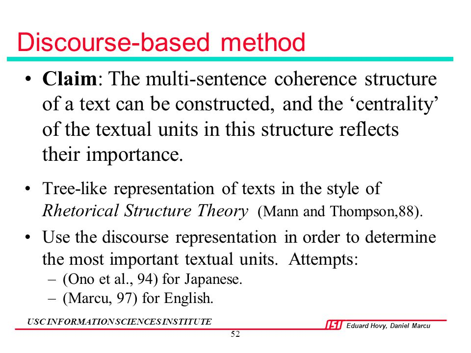 Eduard Hovy, Daniel Marcu USC INFORMATION SCIENCES INSTITUTE 52 Claim: The multi-sentence coherence structure of a text can be constructed, and the 'c
