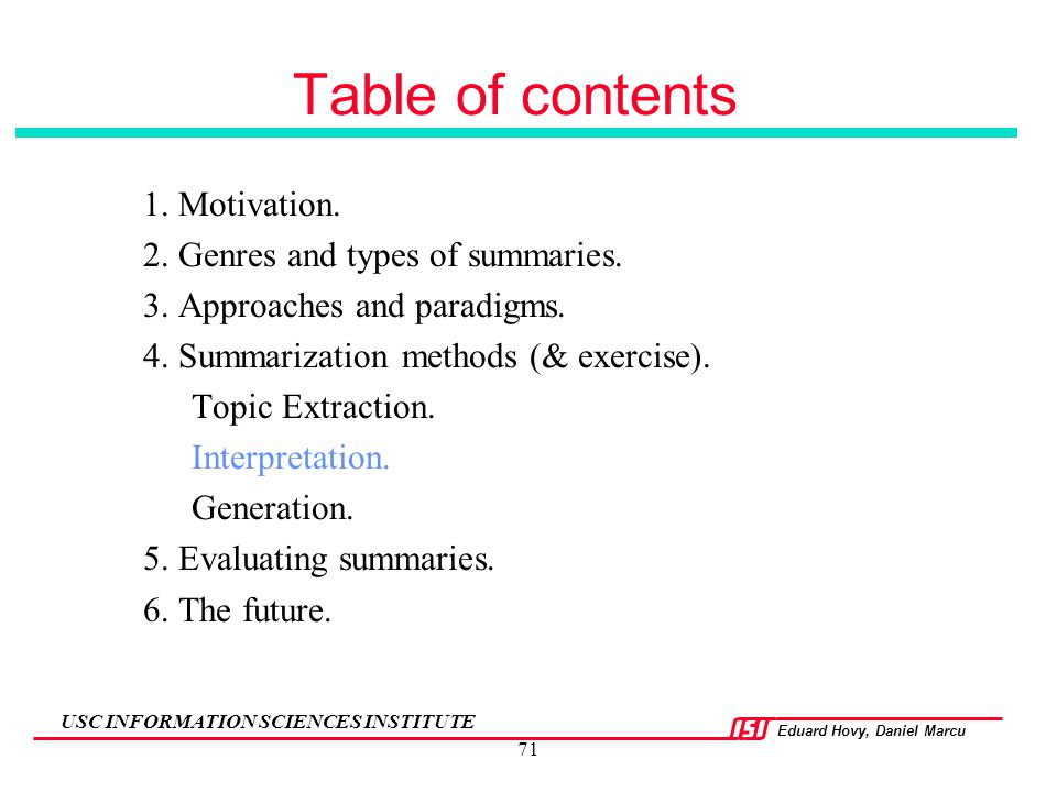 Eduard Hovy, Daniel Marcu USC INFORMATION SCIENCES INSTITUTE 71 Table of contents 1. Motivation. 2. Genres and types of summaries. 3. Approaches and p