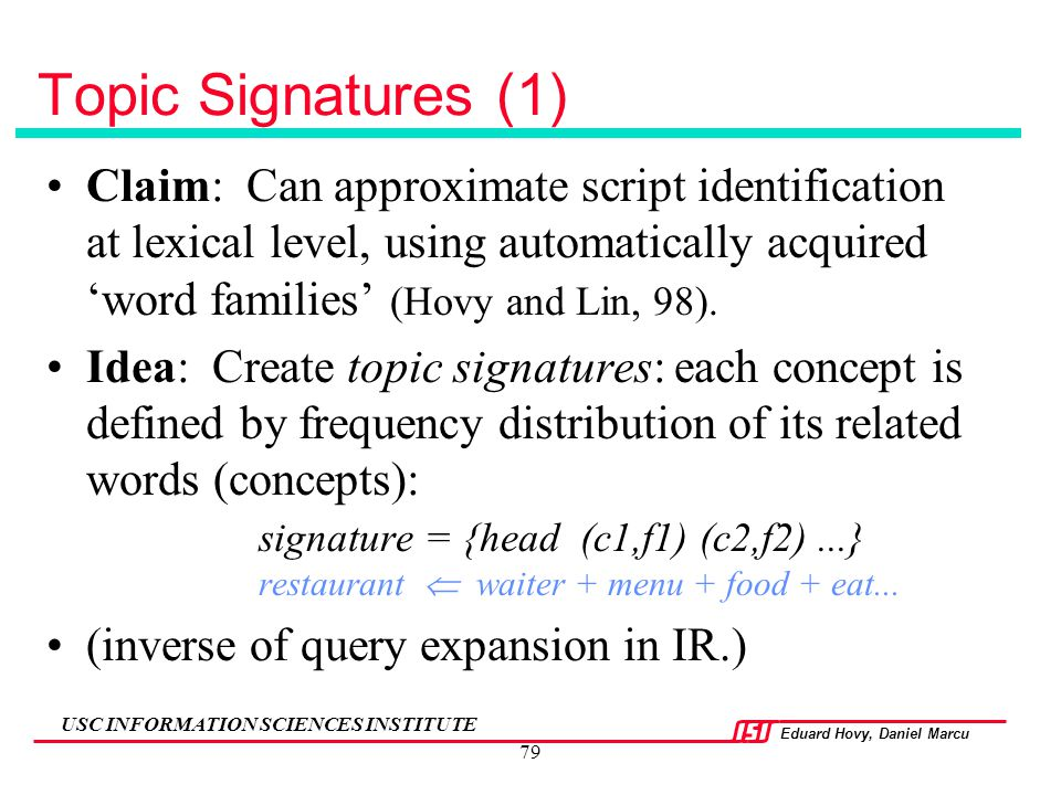 Eduard Hovy, Daniel Marcu USC INFORMATION SCIENCES INSTITUTE 79 Topic Signatures (1) Claim: Can approximate script identification at lexical level, us