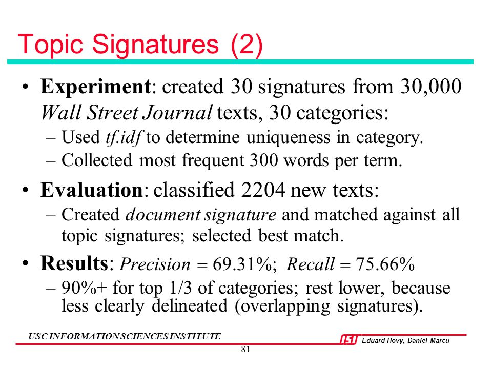 Eduard Hovy, Daniel Marcu USC INFORMATION SCIENCES INSTITUTE 81 Topic Signatures (2) Experiment: created 30 signatures from 30,000 Wall Street Journal
