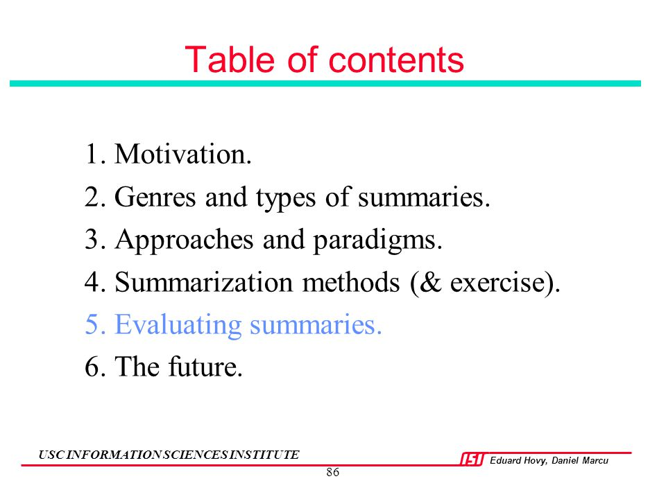 Eduard Hovy, Daniel Marcu USC INFORMATION SCIENCES INSTITUTE 86 Table of contents 1. Motivation. 2. Genres and types of summaries. 3. Approaches and p