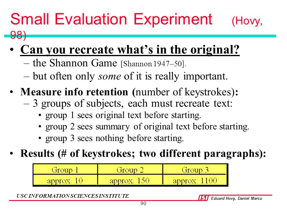 Eduard Hovy, Daniel Marcu USC INFORMATION SCIENCES INSTITUTE 90 Small Evaluation Experiment (Hovy, 98) Can you recreate what's in the original? –the S