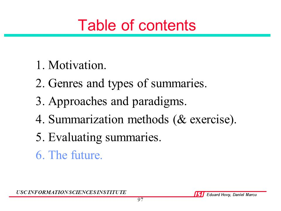 Eduard Hovy, Daniel Marcu USC INFORMATION SCIENCES INSTITUTE 97 Table of contents 1. Motivation. 2. Genres and types of summaries. 3. Approaches and p