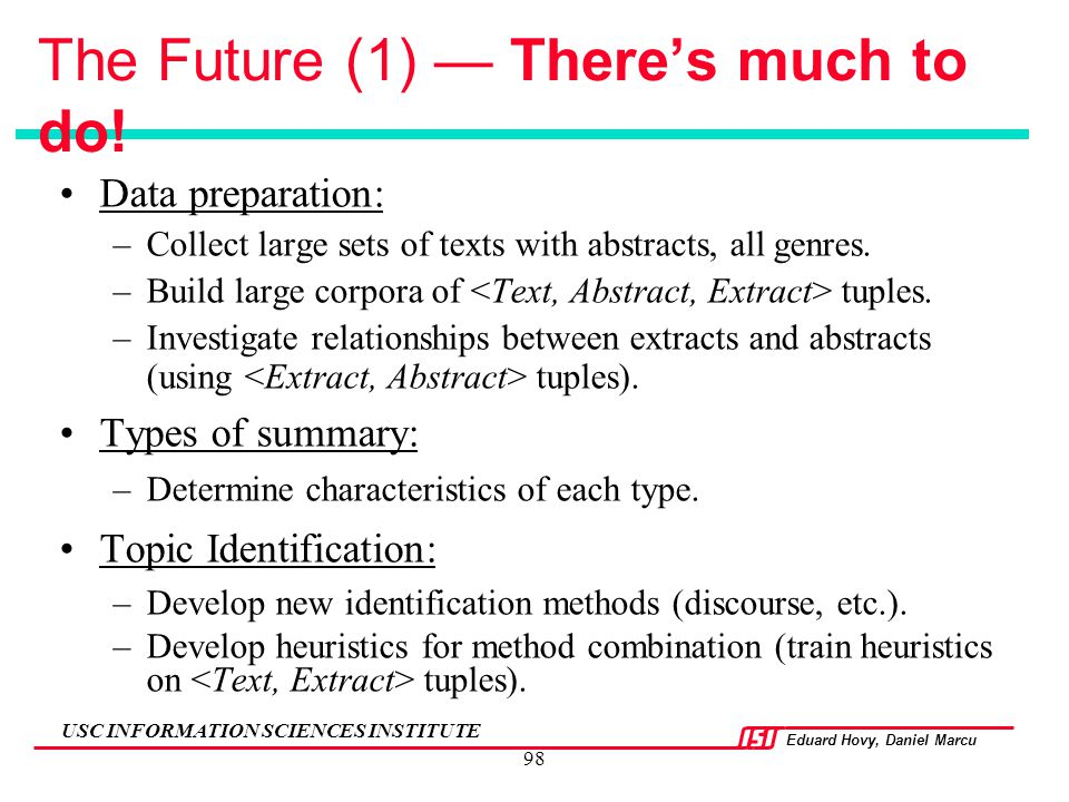 Eduard Hovy, Daniel Marcu USC INFORMATION SCIENCES INSTITUTE 98 The Future (1) — There's much to do! Data preparation: –Collect large sets of texts wi