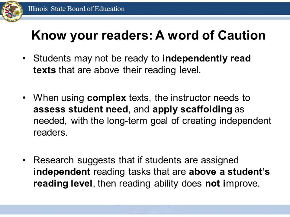 Know your readers: A word of Caution Students may not be ready to independently read texts that are above their reading level. When using complex text
