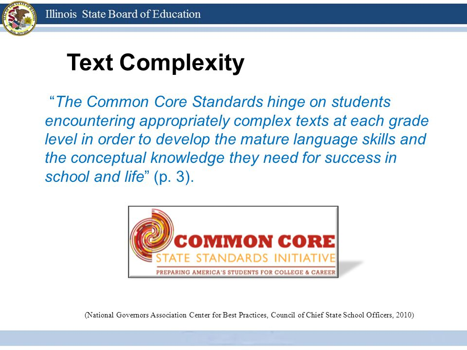 Text Complexity The Common Core Standards hinge on students encountering appropriately complex texts at each grade level in order to develop the mature language skills and the conceptual knowledge they need for success in school and life (p.