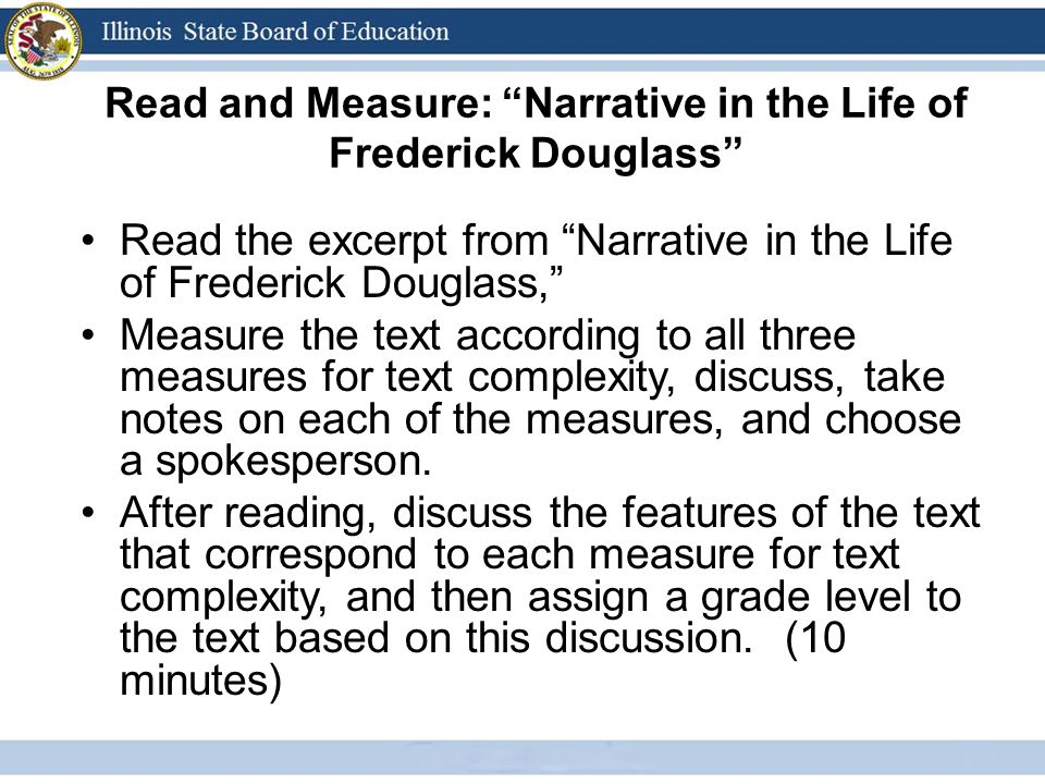 Read and Measure: Narrative in the Life of Frederick Douglass Read the excerpt from Narrative in the Life of Frederick Douglass, Measure the text according to all three measures for text complexity, discuss, take notes on each of the measures, and choose a spokesperson.