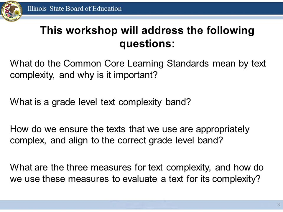This workshop will address the following questions: 3 What do the Common Core Learning Standards mean by text complexity, and why is it important? Wha