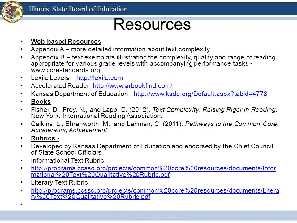 Resources Web-based Resources Appendix A – more detailed information about text complexity Appendix B – text exemplars illustrating the complexity, quality and range of reading appropriate for various grade levels with accompanying performance tasks - www.corestandards.org Lexile Levels – http://lexile.comhttp://lexile.com Accelerated Reader http://www.arbookfind.com/http://www.arbookfind.com/ Kansas Department of Education - http://www.ksde.org/Default.aspx tabid=4778http://www.ksde.org/Default.aspx tabid=4778 Books Fisher, D., Frey, N., and Lapp, D.
